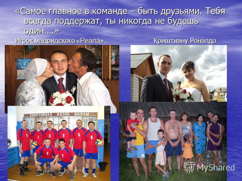 «Самое главное в команде – быть друзьями. Тебя всегда поддержат, ты никогда не будешь один….» Игрок мадридского «Реала» Криштиану Роналдо