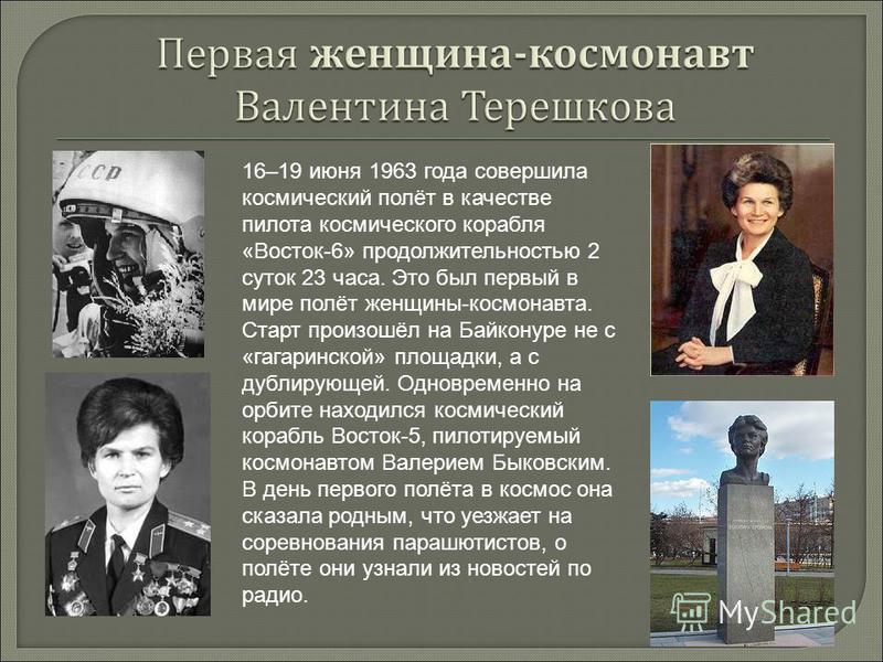 16–19 июня 1963 года совершила космический полёт в качестве пилота космического корабля «Восток-6» продолжительностью 2 суток 23 часа. Это был первый в мире полёт женщины-космонавта. Старт произошёл на Байконуре не с «гагаринской» площадки, а с дубли