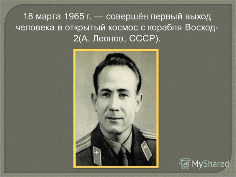 18 марта 1965 г. совершён первый выход человека в открытый космос с корабля Восход- 2(А. Леонов, СССР).