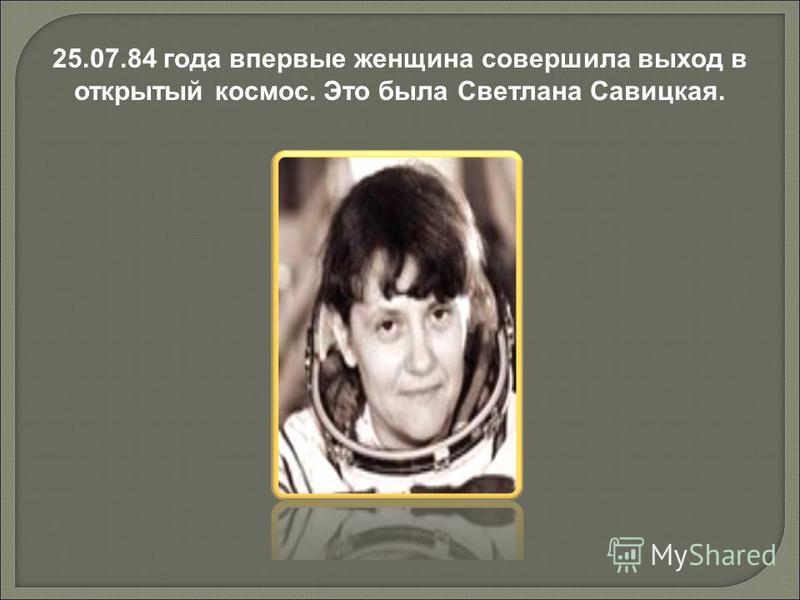 25.07.84 года впервые женщина совершила выход в открытый космос. Это была Светлана Савицкая.