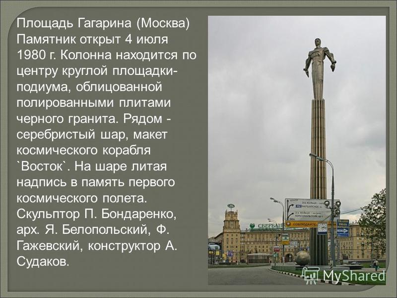 Площадь Гагарина (Москва) Памятник открыт 4 июля 1980 г. Колонна находится по центру круглой площадки- подиума, облицованной полированными плитами черного гранита. Рядом - серебристый шар, макет космического корабля `Восток`. На шаре литая надпись в