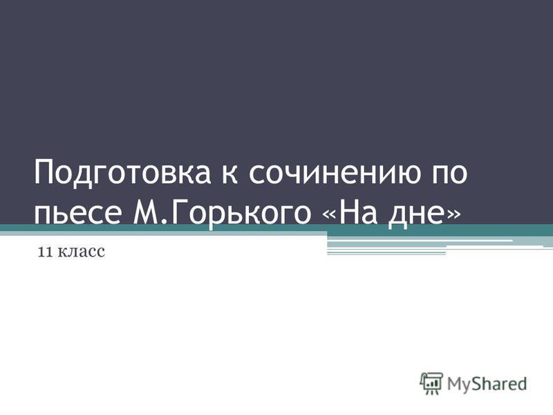 Подготовка к сочинению по пьесе М.Горького «На дне» 11 класс