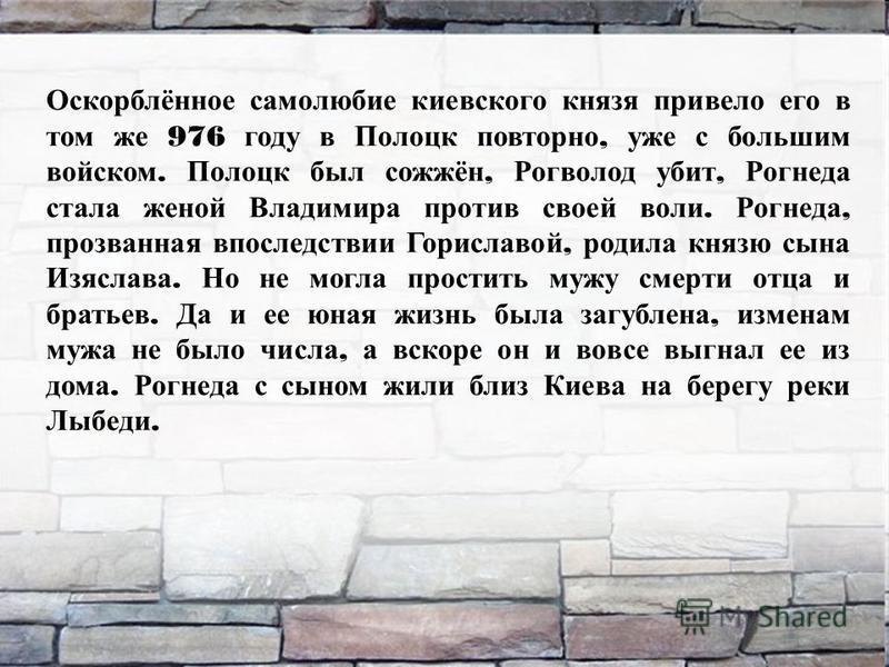 Оскорблённое самолюбие киевского князя привело его в том же 976 году в Полоцк повторно, уже с большим войском. Полоцк был сожжён, Рогволод убит, Рогнеда стала женой Владимира против своей воли. Рогнеда, прозванная впоследствии Гориславой, родила княз