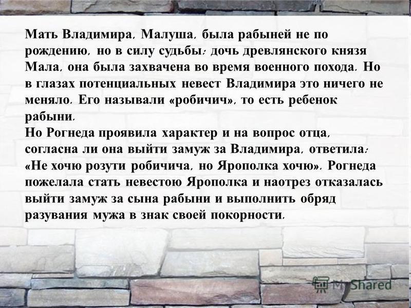 Мать Владимира, Малуша, была рабыней не по рождению, но в силу судьбы : дочь древлянского князя Мала, она была захвачена во время военного похода. Но в глазах потенциальных невест Владимира это ничего не меняло. Его называли « робичич », то есть ребе