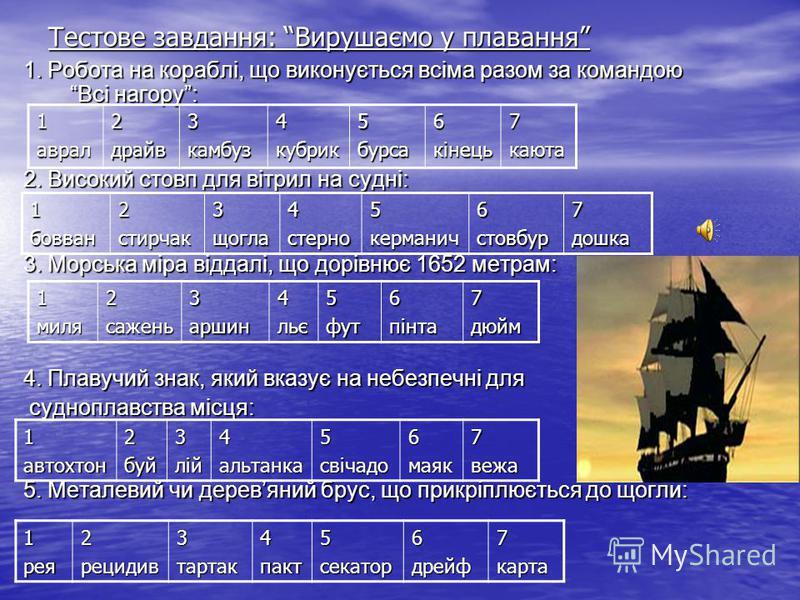Тестове завдання: Вирушаємо у плавання 1. Робота на кораблі, що виконується всіма разом за командою Всі нагору: 2. Високий стовп для вітрил на судні: 3. Морська міра віддалі, що дорівнює 1652 метрам: 4. Плавучий знак, який вказує на небезпечні для су