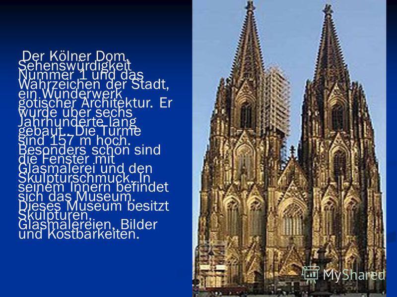 Der Kölner Dom, Sehenswürdigkeit Nummer 1 und das Wahrzeichen der Stadt, ein Wunderwerk gotischer Architektur. Er wurde über sechs Jahrhunderte lang gebaut.. Die Türme sind 157 m hoch. Besonders schön sind die Fenster mit Glasmalerei und den Skulptur