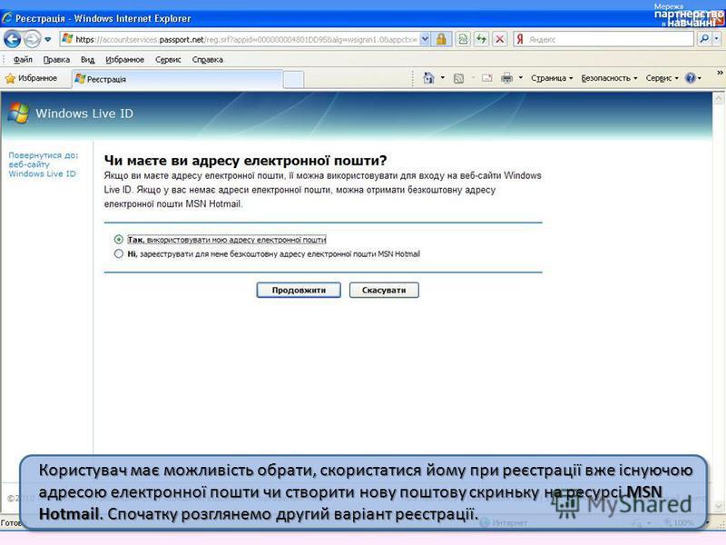 Користувач має можливість обрати, скористатися йому при реєстрації вже існуючою адресою електронної пошти чи створити нову поштову скриньку на ресурсі MSN Hotmail. Спочатку розглянемо другий варіант реєстрації.
