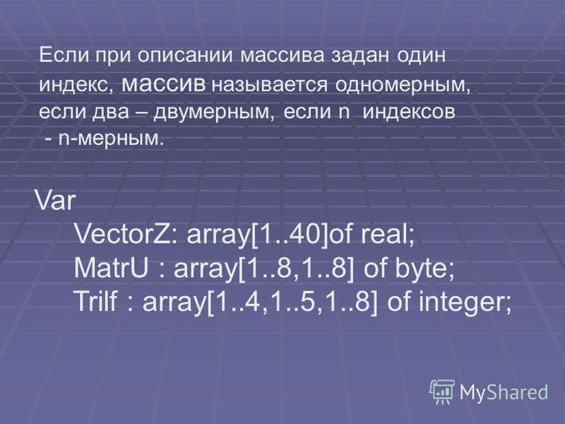 Если при описании массива задан один индекс, массив называется одномерным, если два – двумерным, если n индексов - n-мерным. Var VectorZ: array[1..40]of real; MatrU : array[1..8,1..8] of byte; Trilf : array[1..4,1..5,1..8] of integer;