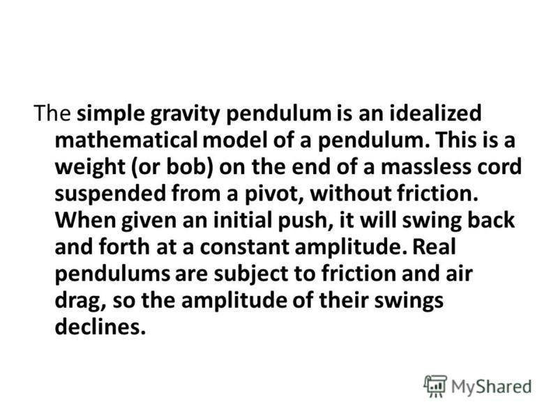 The simple gravity pendulum is an idealized mathematical model of a pendulum. This is a weight (or bob) on the end of a massless cord suspended from a pivot, without friction. When given an initial push, it will swing back and forth at a constant amp