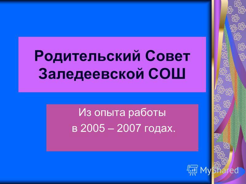 Родительский Совет Заледеевской СОШ Из опыта работы в 2005 – 2007 годах.
