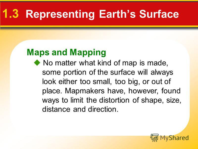 Maps and Mapping 1.3 Representing Earths Surface No matter what kind of map is made, some portion of the surface will always look either too small, too big, or out of place. Mapmakers have, however, found ways to limit the distortion of shape, size,