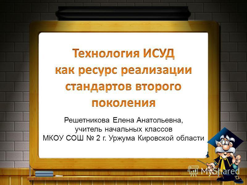 Решетникова Елена Анатольевна, учитель начальных классов МКОУ СОШ 2 г. Уржума Кировской области