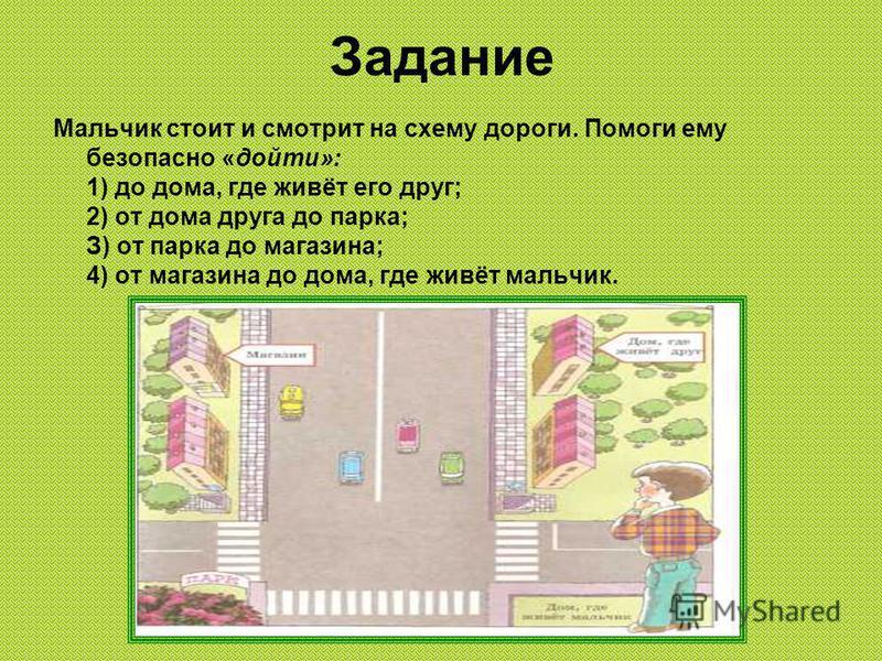 Задание Мальчик стоит и смотрит на схему дороги. Помоги ему безопасно «дойти»: 1) до дома, где живёт его друг; 2) от дома друга до парка; З) от парка до магазина; 4) от магазина до дома, где живёт мальчик.