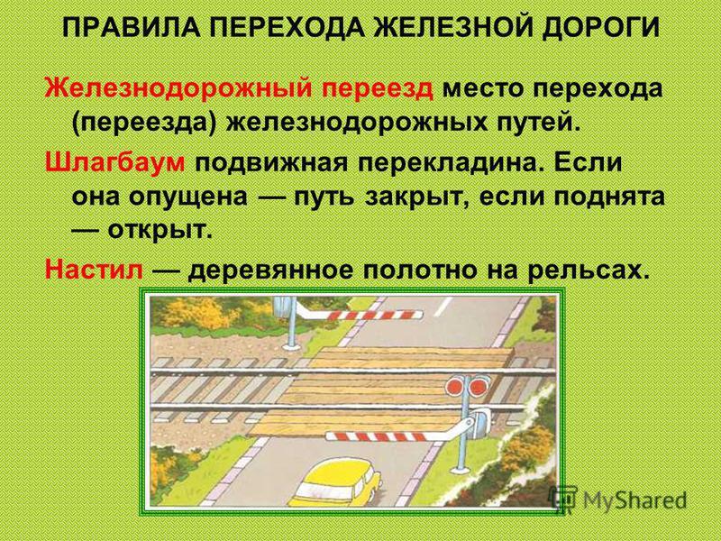 ПРАВИЛА ПЕРЕХОДА ЖЕЛЕЗНОЙ ДОРОГИ Железнодорожный переезд место перехода (переезда) железнодорожных путей. Шлагбаум подвижная перекладина. Если она опущена путь закрыт, если поднята открыт. Настил деревянное полотно на рельсах.