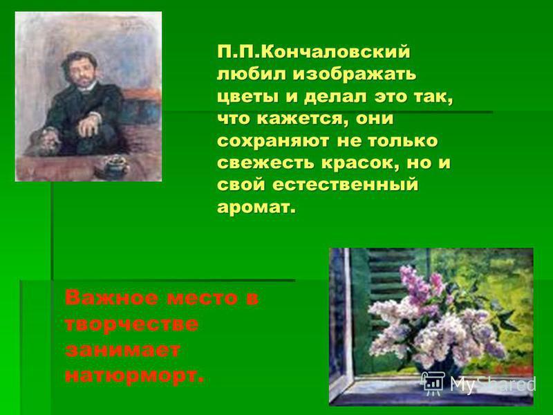 П.П.Кончаловский любил изображать цветы и делал это так, что кажется, они сохраняют не только свежесть красок, но и свой естественный аромат. Важное место в творчестве занимает натурморт.