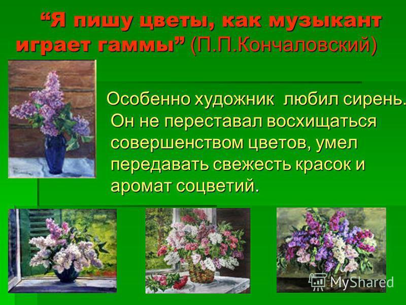Я пишу цветы, как музыкант играет гаммы (П.П.Кончаловский) Я пишу цветы, как музыкант играет гаммы (П.П.Кончаловский) Особенно художник любил сирень. Он не переставал восхищаться совершенством цветов, умел передавать свежесть красок и аромат соцветий