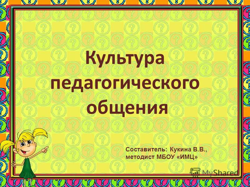 Культура педагогического общения Составитель: Кукина В.В., методист МБОУ «ИМЦ»