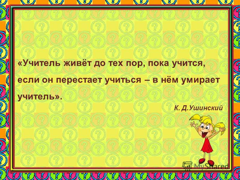 «Учитель живёт до тех пор, пока учится, если он перестает учиться – в нём умирает учитель». К. Д.Ушинский