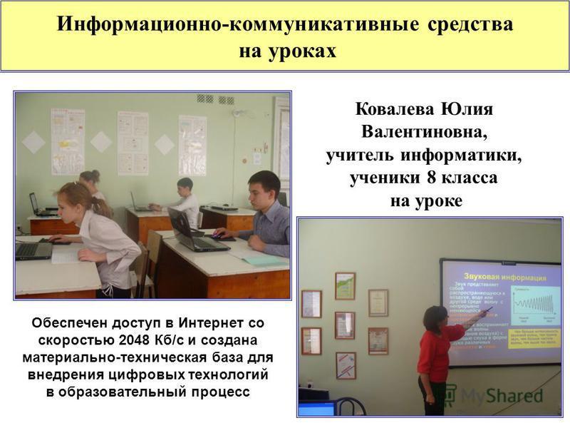 Информационно-коммуникативные средства на уроках Ковалева Юлия Валентиновна, учитель информатики, ученики 8 класса на уроке Обеспечен доступ в Интернет со скоростью 2048 Кб/с и создана материально-техническая база для внедрения цифровых технологий в