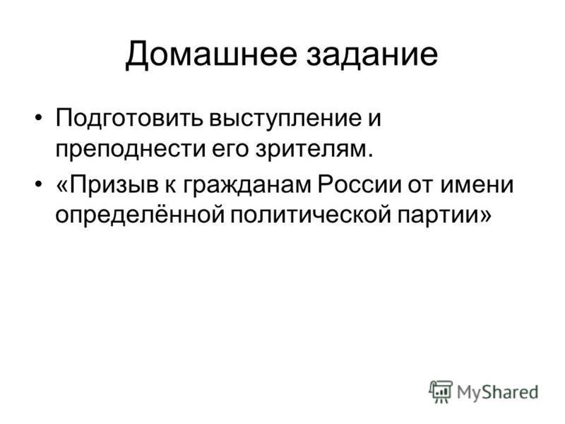 Домашнее задание Подготовить выступление и преподнести его зрителям. «Призыв к гражданам России от имени определённой политической партии»