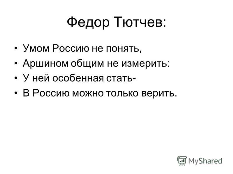 Федор Тютчев: Умом Россию не понять, Аршином общим не измерить: У ней особенная стать- В Россию можно только верить.