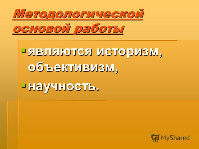 Методологической основой работы являются историзм, объективизм, являются историзм, объективизм, научность. научность.