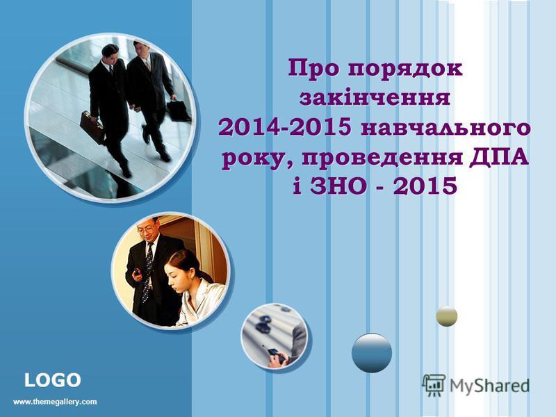 www.themegallery.com LOGO Про порядок закінчення 201 4 -201 5 навчального року, проведення ДПА і ЗНО - 2015