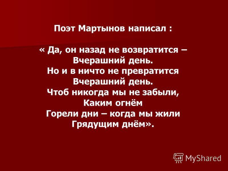 Поэт Мартынов написал : « Да, он назад не возвратится – Вчерашний день. Но и в ничто не превратится Вчерашний день. Чтоб никогда мы не забыли, Каким огнём Горели дни – когда мы жили Грядущим днём».