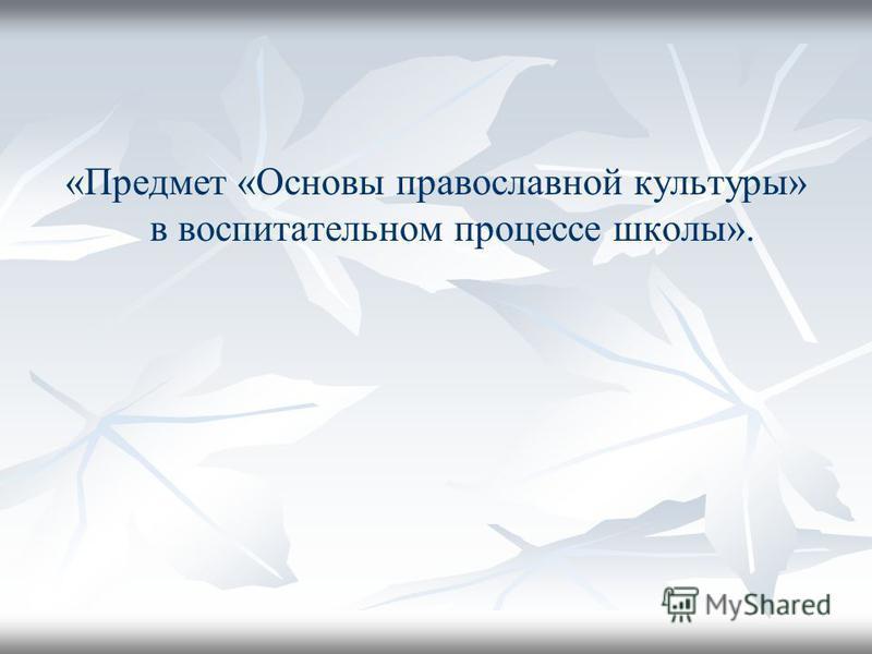 «Предмет «Основы православной культуры» в воспитательном процессе школы».