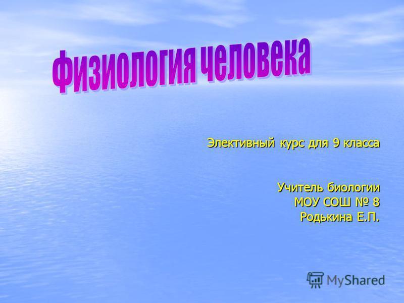 Элективный курс для 9 класса Учитель биологии МОУ СОШ 8 Родькина Е.П.