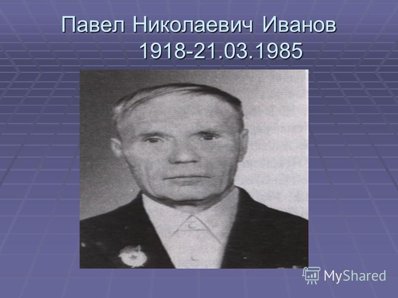 Павел Николаевич Иванов 1918-21.03.1985
