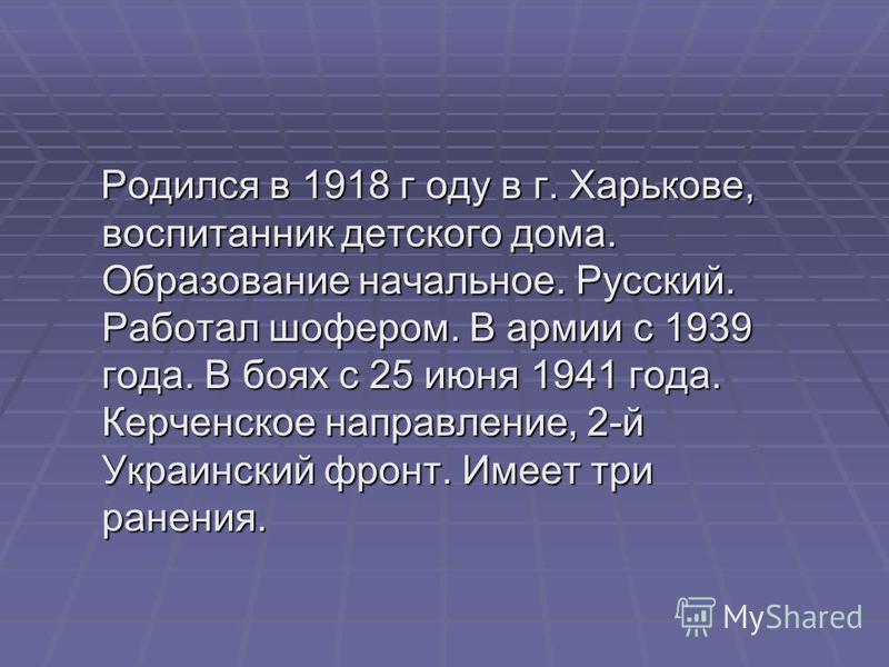 Родился в 1918 г оду в г. Харькове, воспитанник детского дома. Образование начальное. Русский. Работал шофером. В армии с 1939 года. В боях с 25 июня 1941 года. Керченское направление, 2-й Украинский фронт. Имеет три ранения. Родился в 1918 г оду в г