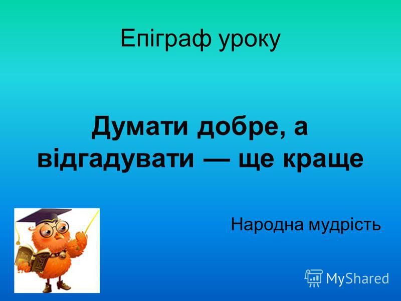 Епіграф уроку Думати добре, а відгадувати ще краще Народна мудрість