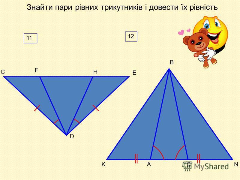 Знайти пари рівних трикутників і довести їх рівність N B 12 AKC D 11 F HС E