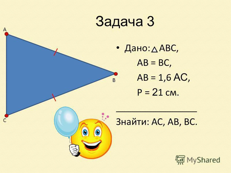 Задача 3 Дано: АВС, АВ = ВС, АВ = 1,6 АС, Р = 2 1 см. ________________ Знайти: АС, АВ, ВС. А В С