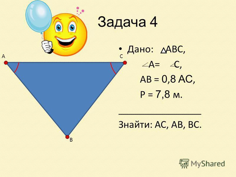 Задача 4 Дано: АВС, А= С, АВ = 0, 8 АС, Р = 7,8 м. ________________ Знайти: АС, АВ, ВС. А В С