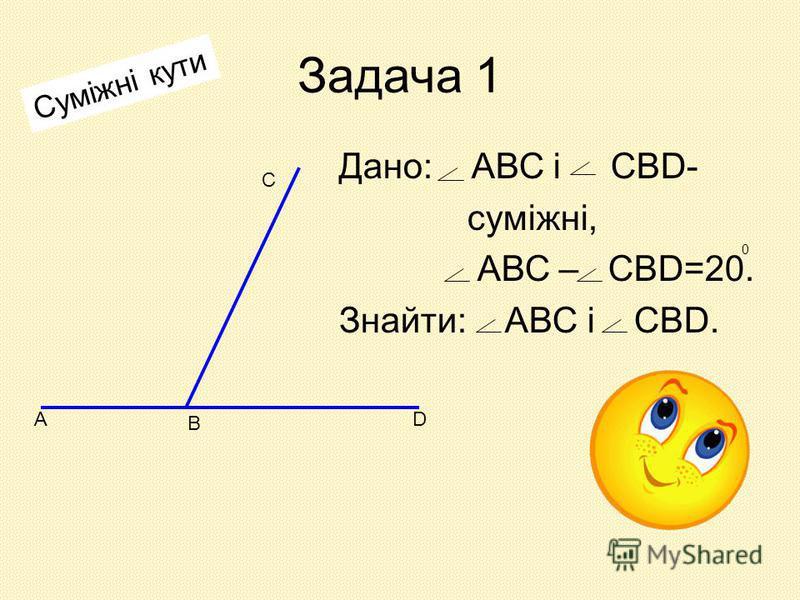 Задача 1 Дано: АВС і СВD- суміжні, АВС – СВD=20. Знайти: АВС і СВD. 0 Суміжні кути А В D С