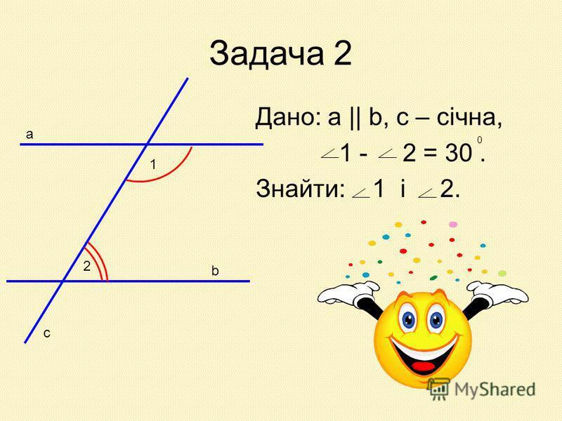 Задача 2 Дано: а || b, c – січна, 1 - 2 = 30. Знайти: 1 і 2. 1 2 а b c 0