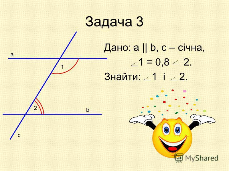 Задача 3 Дано: а || b, c – січна, 1 = 0,8 2. Знайти: 1 і 2. 1 2 а b c