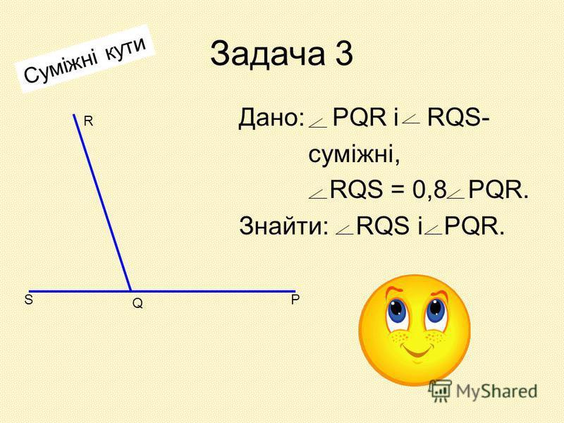 Задача 3 Дано: PQR і RQS- суміжні, RQS = 0,8 PQR. Знайти: RQS і PQR. S Q P R Суміжні кути
