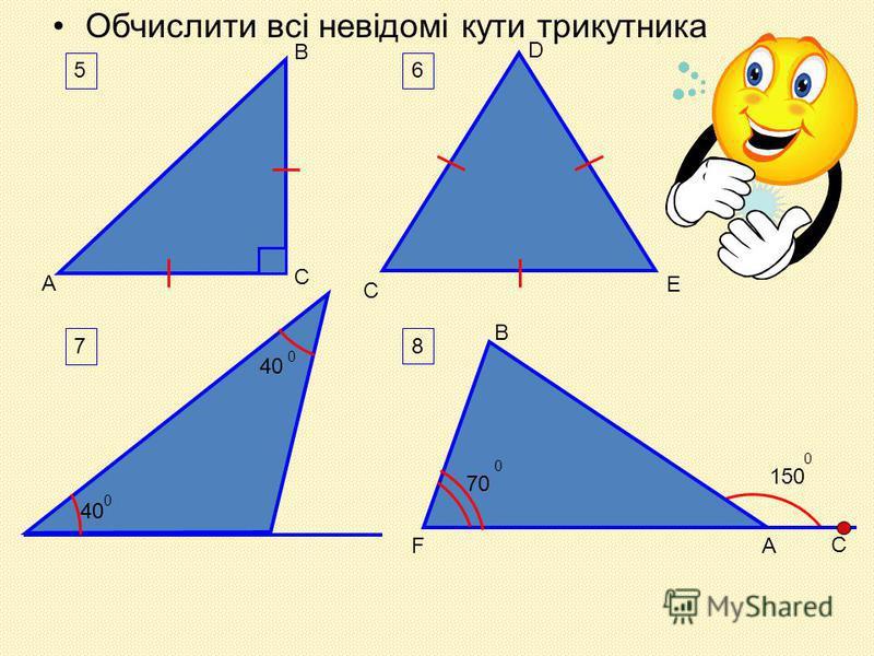 Обчислити всі невідомі кути трикутника 5 А В С D 6 C E 7 40 0 4040 0 8 150 0 C B AF 7070 0