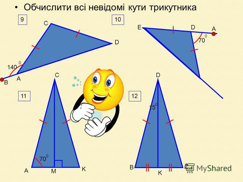 Обчислити всі невідомі кути трикутника 9 А В С D 140 0 ED A 7070 0 10 D M 11 C A 7070 0 K 12 1515 0 B K C