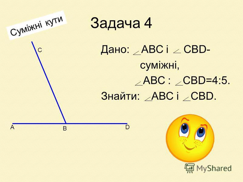 Задача 4 Дано: АВС і СВD- суміжні, АВС : СВD=4:5. Знайти: АВС і СВD. А В D С Суміжні кути