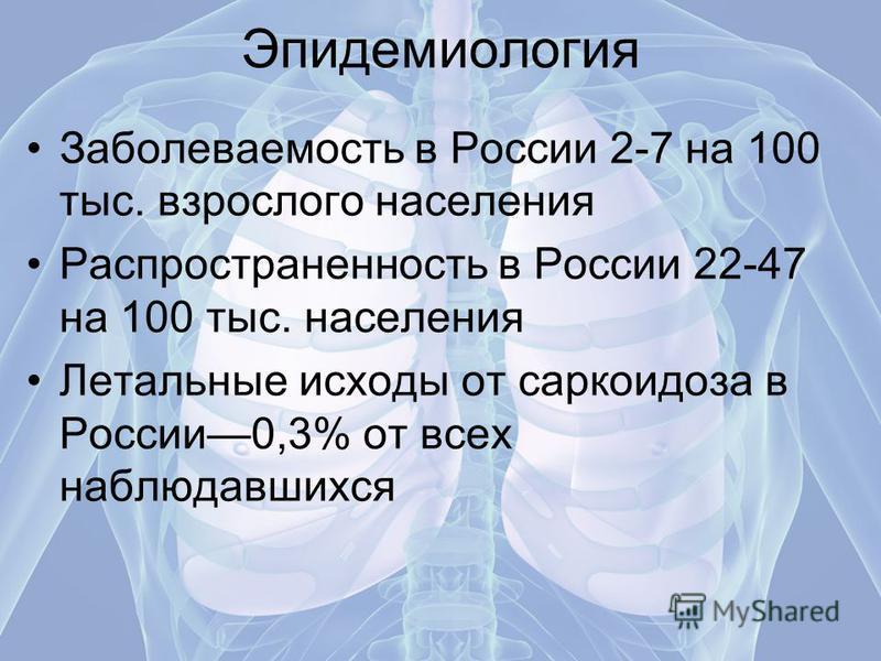 Эпидемиология Заболеваемость в России 2-7 на 100 тыс. взрослого населения Распространенность в России 22-47 на 100 тыс. населения Летальные исходы от саркоидоза в России 0,3% от всех наблюдавшихся