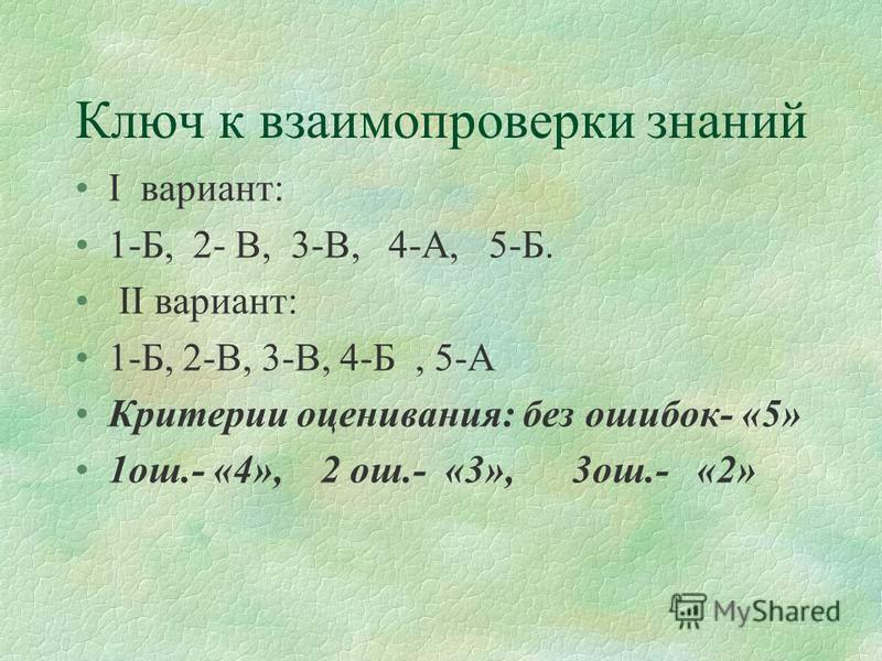 Ключ к взаимопроверки знаний I вариант: 1-Б, 2- В, 3-В, 4-А, 5-Б. II вариант: 1-Б, 2-В, 3-В, 4-Б, 5-А Критерии оценивания: без ошибок- «5» 1 ош.- «4», 2 ош.- «3», 3 ош.- «2»