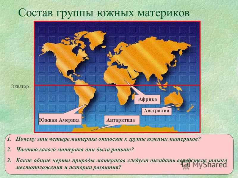 Состав группы южных материков Африка Австралия Антарктида Южная Америка Экватор 1. Почему эти четыре материка относят к группе южных материков? 2. Частью какого материка они были раньше? 3. Какие общие черты природы материков следует ожидать вследств