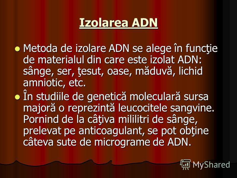 Izolarea ADN Metoda de izolare ADN se alege în funcţie de materialul din care este izolat ADN: sânge, ser, ţesut, oase, măduvă, lichid amniotic, etc. Metoda de izolare ADN se alege în funcţie de materialul din care este izolat ADN: sânge, ser, ţesut,