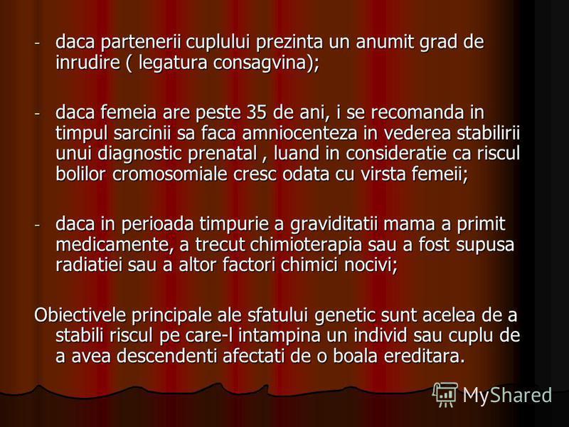 - daca partenerii cuplului prezinta un anumit grad de inrudire ( legatura consagvina); - daca femeia are peste 35 de ani, i se recomanda in timpul sarcinii sa faca amniocenteza in vederea stabilirii unui diagnostic prenatal, luand in consideratie ca