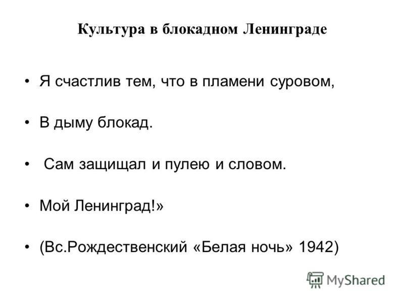 Культура в блокадном Ленинграде Я счастлив тем, что в пламени суровом, В дыму блокад. Сам защищал и пулею и словом. Мой Ленинград!» (Вс.Рождественский «Белая ночь» 1942)