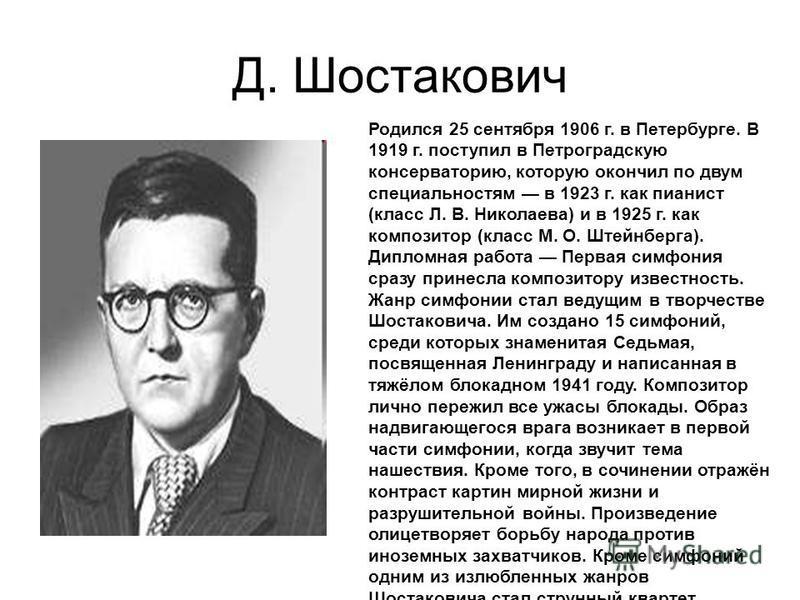 Д. Шостакович Родился 25 сентября 1906 г. в Петербурге. В 1919 г. поступил в Петроградскую консерваторию, которую окончил по двум специальностям в 1923 г. как пианист (класс Л. В. Николаева) и в 1925 г. как композитор (класс М. О. Штейнберга). Диплом